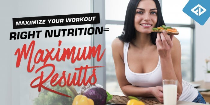 Maximize Your Workout - Right Nutrition = Maximum Results